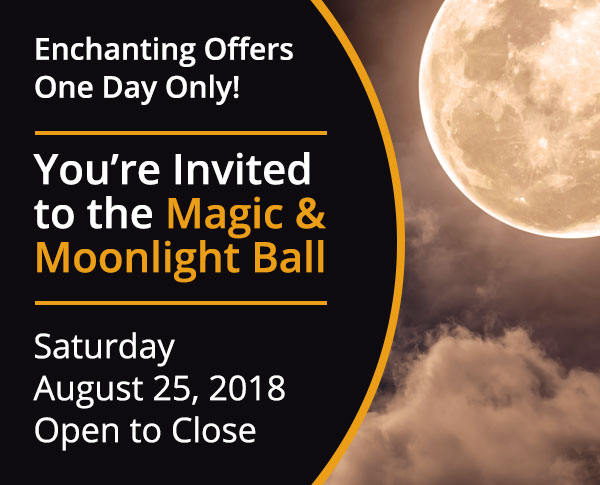 Enchanting Offers One Day Only! You're invited to the Magic & Moonlight Ball.  Saturday August 25, 2018 Open to Close